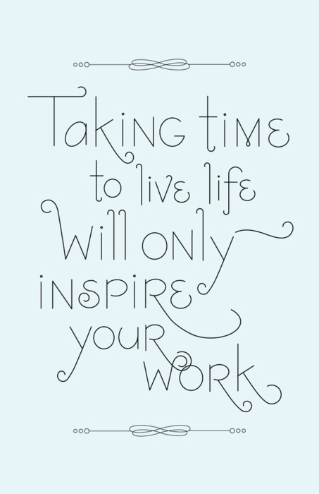 taking-time-to-live-life-willl-only-inspire-your-work
